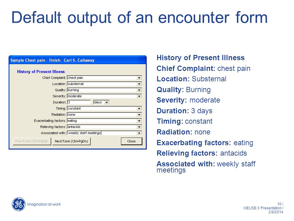 10 / WEUSE II Presentation / 2/9/2014 Default output of an encounter form History of Present Illness Chief Complaint: chest pain Location: Substernal Quality: Burning Severity: moderate Duration: 3 days Timing: constant Radiation: none Exacerbating factors: eating Relieving factors: antacids Associated with: weekly staff meetings