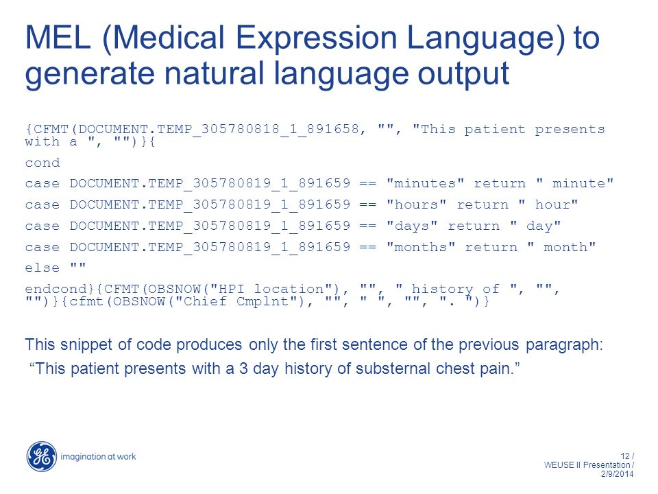 12 / WEUSE II Presentation / 2/9/2014 MEL (Medical Expression Language) to generate natural language output {CFMT(DOCUMENT.TEMP_305780818_1_891658, , This patient presents with a , )}{ cond case DOCUMENT.TEMP_305780819_1_891659 == minutes return minute case DOCUMENT.TEMP_305780819_1_891659 == hours return hour case DOCUMENT.TEMP_305780819_1_891659 == days return day case DOCUMENT.TEMP_305780819_1_891659 == months return month else endcond}{CFMT(OBSNOW( HPI location ), , history of , , )}{cfmt(OBSNOW( Chief Cmplnt ), , , , .