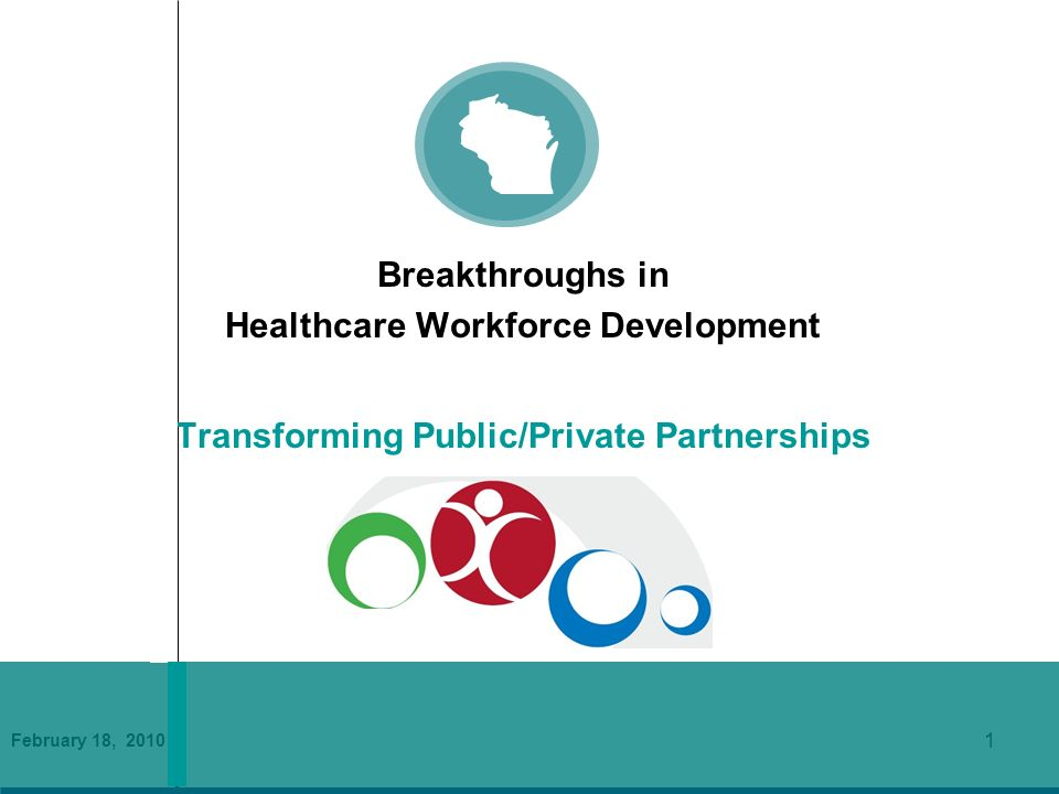 February 18, 2010 1 Breakthroughs in Healthcare Workforce Development Transforming Public/Private Partnerships