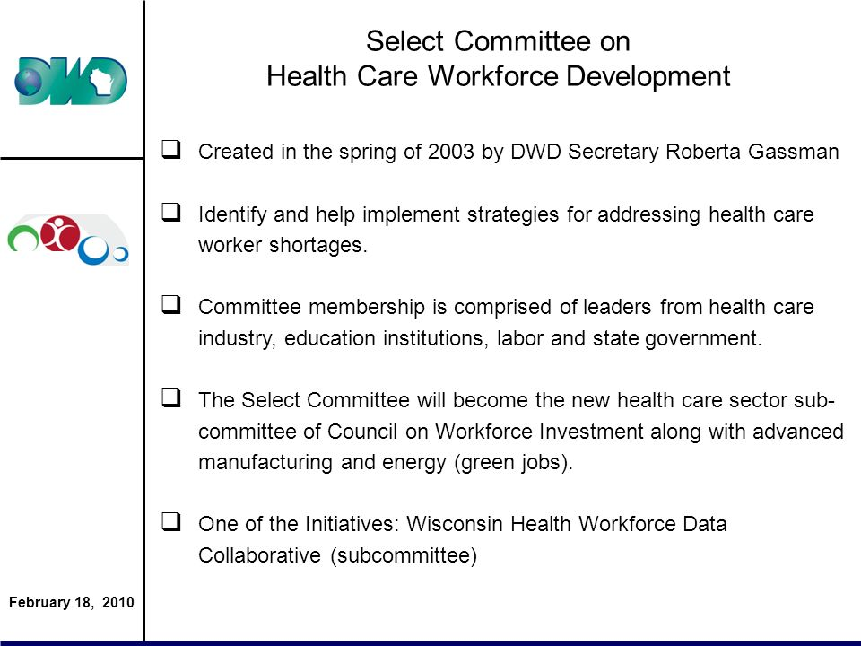 February 18, 2010 Select Committee on Health Care Workforce Development Created in the spring of 2003 by DWD Secretary Roberta Gassman Identify and help implement strategies for addressing health care worker shortages.
