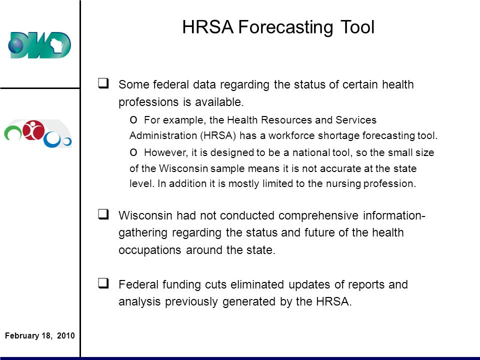 February 18, 2010 HRSA Forecasting Tool Some federal data regarding the status of certain health professions is available. o For example, the Health R
