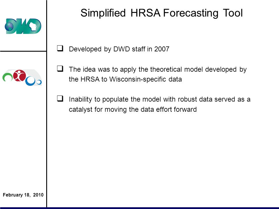 February 18, 2010 Simplified HRSA Forecasting Tool Developed by DWD staff in 2007 The idea was to apply the theoretical model developed by the HRSA to Wisconsin-specific data Inability to populate the model with robust data served as a catalyst for moving the data effort forward