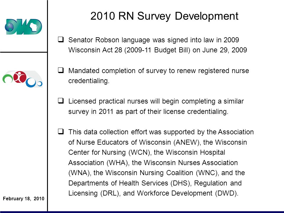 February 18, 2010 2010 RN Survey Development Senator Robson language was signed into law in 2009 Wisconsin Act 28 (2009-11 Budget Bill) on June 29, 2009 Mandated completion of survey to renew registered nurse credentialing.