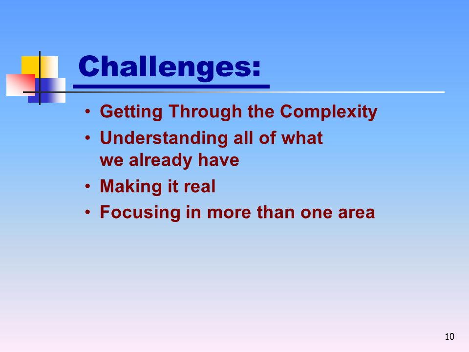 10 Challenges: Getting Through the Complexity Understanding all of what we already have Making it real Focusing in more than one area