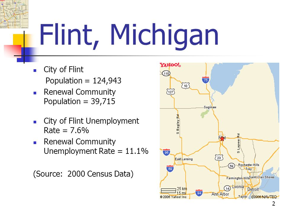 2 Flint, Michigan City of Flint Population = 124,943 Renewal Community Population = 39,715 City of Flint Unemployment Rate = 7.6% Renewal Community Unemployment Rate = 11.1% (Source: 2000 Census Data)