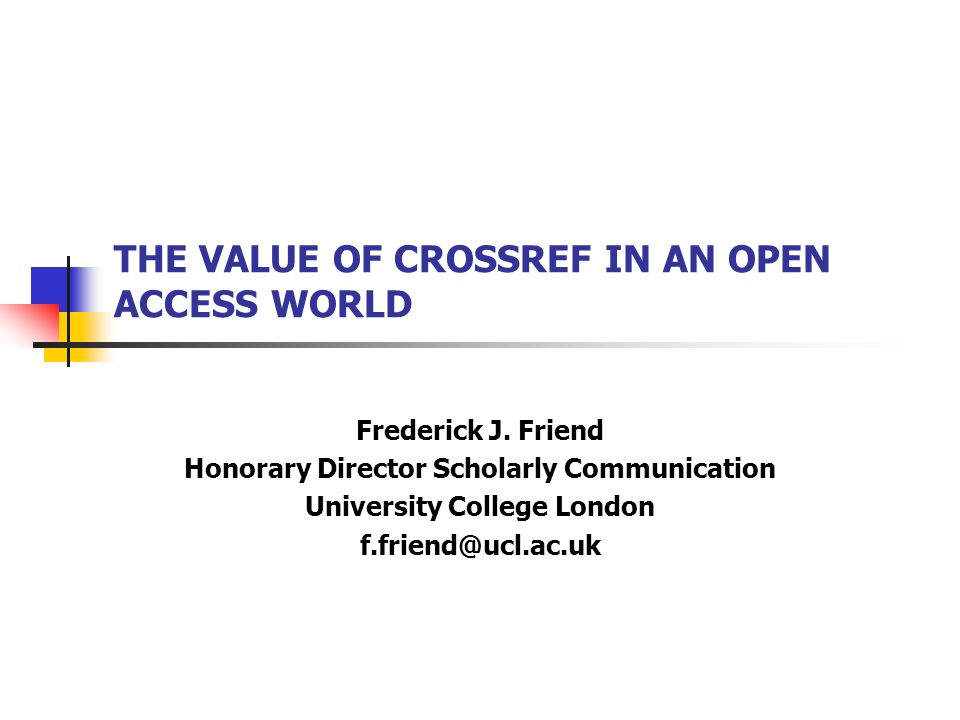 THE VALUE OF CROSSREF IN AN OPEN ACCESS WORLD Frederick J. Friend Honorary Director Scholarly Communication University College London f.friend@ucl.ac.