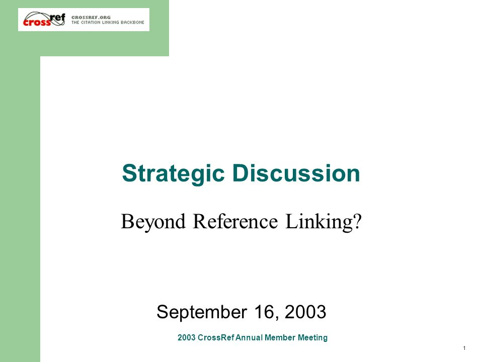1 2003 CrossRef Annual Member Meeting Strategic Discussion Beyond Reference Linking? September 16, 2003