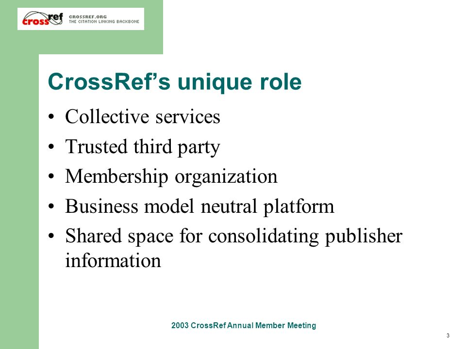 3 2003 CrossRef Annual Member Meeting CrossRefs unique role Collective services Trusted third party Membership organization Business model neutral pla