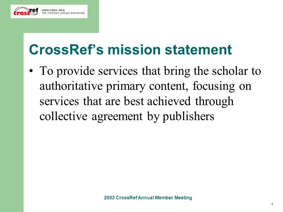 4 2003 CrossRef Annual Member Meeting CrossRefs mission statement To provide services that bring the scholar to authoritative primary content, focusin