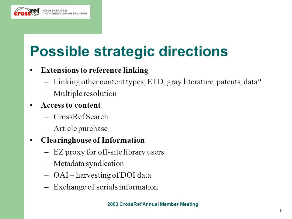 6 2003 CrossRef Annual Member Meeting Possible strategic directions Extensions to reference linking –Linking other content types; ETD, gray literature
