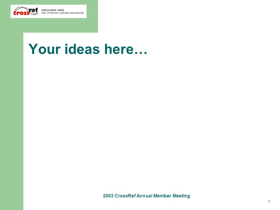 7 2003 CrossRef Annual Member Meeting Your ideas here…