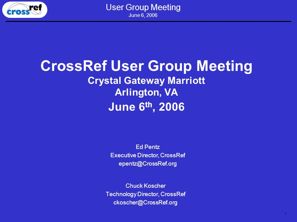 1 User Group Meeting June 6, 2006 CrossRef User Group Meeting Crystal Gateway Marriott Arlington, VA June 6 th, 2006 Chuck Koscher Technology Director, CrossRef ckoscher@CrossRef.org Ed Pentz Executive Director, CrossRef epentz@CrossRef.org