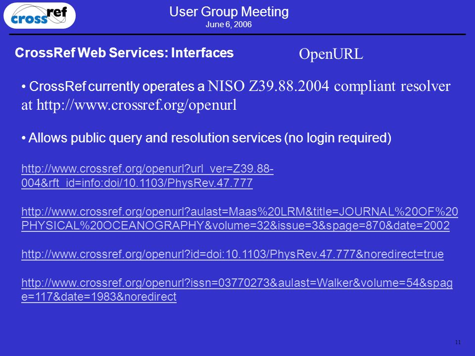 11 User Group Meeting June 6, 2006 CrossRef Web Services: Interfaces OpenURL CrossRef currently operates a NISO Z39.88.2004 compliant resolver at http://www.crossref.org/openurl Allows public query and resolution services (no login required) http://www.crossref.org/openurl url_ver=Z39.88- 004&rft_id=info:doi/10.1103/PhysRev.47.777 http://www.crossref.org/openurl aulast=Maas%20LRM&title=JOURNAL%20OF%20 PHYSICAL%20OCEANOGRAPHY&volume=32&issue=3&spage=870&date=2002 http://www.crossref.org/openurl id=doi:10.1103/PhysRev.47.777&noredirect=true http://www.crossref.org/openurl issn=03770273&aulast=Walker&volume=54&spag e=117&date=1983&noredirect
