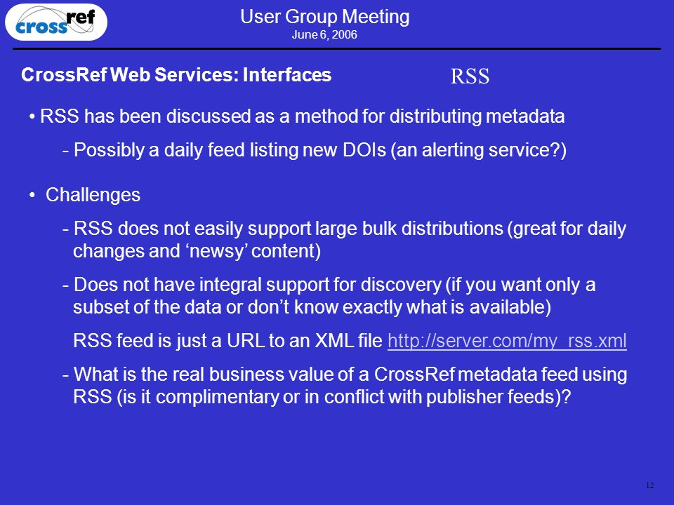 12 User Group Meeting June 6, 2006 CrossRef Web Services: Interfaces RSS RSS has been discussed as a method for distributing metadata - Possibly a daily feed listing new DOIs (an alerting service?) Challenges - RSS does not easily support large bulk distributions (great for daily changes and newsy content) - Does not have integral support for discovery (if you want only a subset of the data or dont know exactly what is available) RSS feed is just a URL to an XML file http://server.com/my_rss.xmlhttp://server.com/my_rss.xml - What is the real business value of a CrossRef metadata feed using RSS (is it complimentary or in conflict with publisher feeds)?