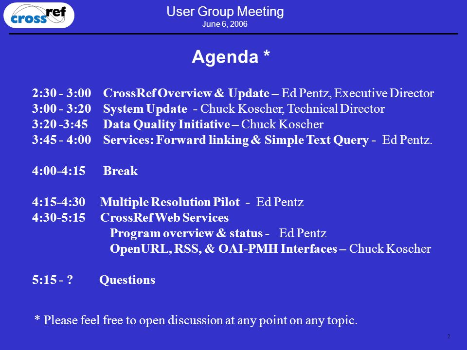 2 User Group Meeting June 6, 2006 Agenda * 2:30 - 3:00 CrossRef Overview & Update – Ed Pentz, Executive Director 3:00 - 3:20 System Update - Chuck Koscher, Technical Director 3:20 -3:45 Data Quality Initiative – Chuck Koscher 3:45 - 4:00 Services: Forward linking & Simple Text Query - Ed Pentz.
