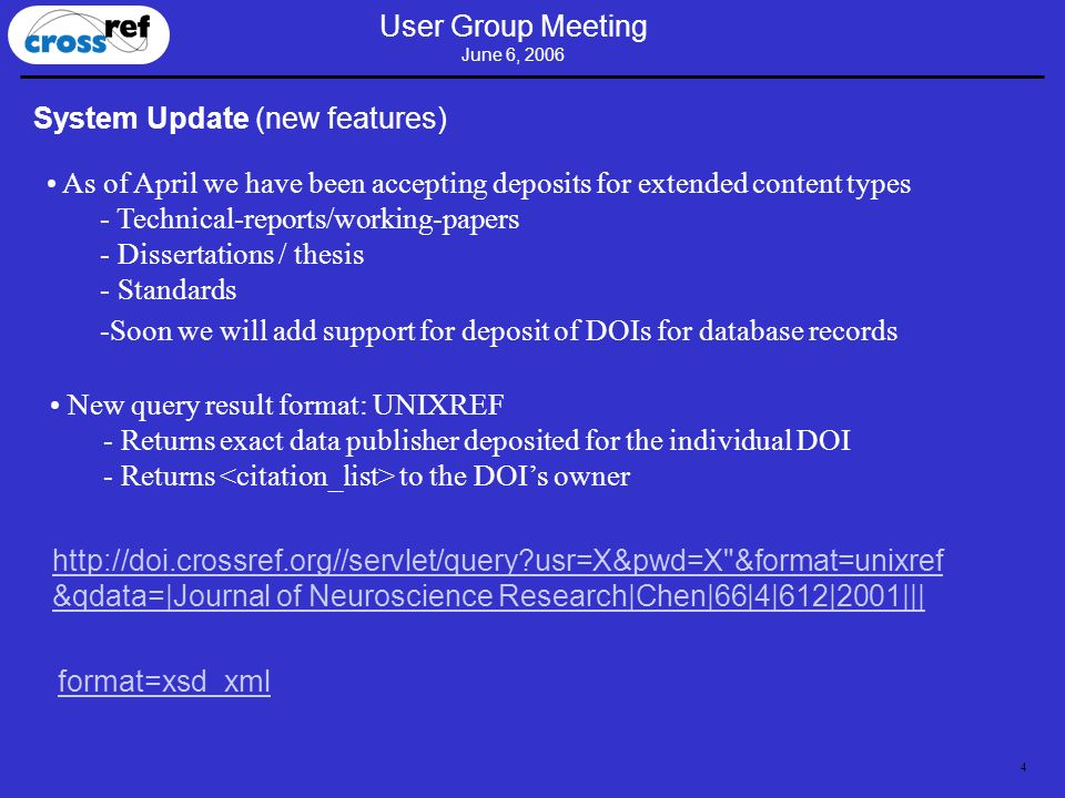 4 User Group Meeting June 6, 2006 System Update (new features) As of April we have been accepting deposits for extended content types - Technical-reports/working-papers - Dissertations / thesis - Standards -Soon we will add support for deposit of DOIs for database records New query result format: UNIXREF - Returns exact data publisher deposited for the individual DOI - Returns to the DOIs owner http://doi.crossref.org//servlet/query?usr=X&pwd=X &format=unixref &qdata=|Journal of Neuroscience Research|Chen|66|4|612|2001||| format=xsd_xml