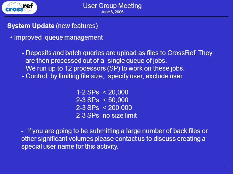5 User Group Meeting June 6, 2006 System Update (new features) Improved queue management - Deposits and batch queries are upload as files to CrossRef.