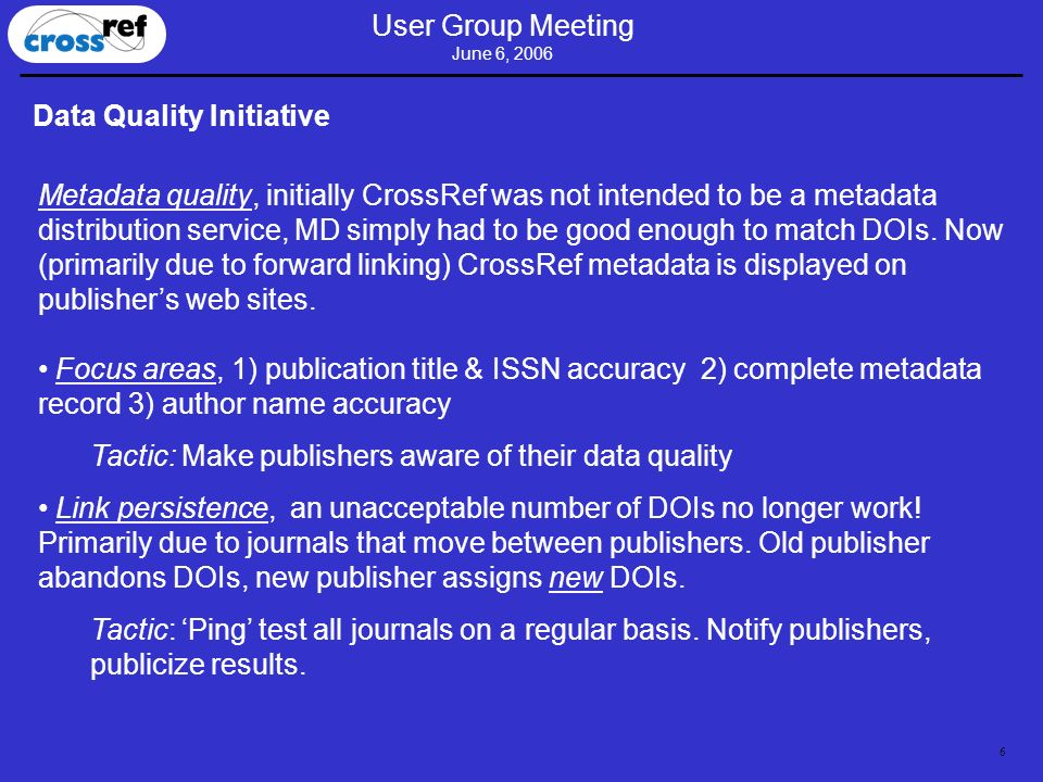 6 User Group Meeting June 6, 2006 Data Quality Initiative Metadata quality, initially CrossRef was not intended to be a metadata distribution service,