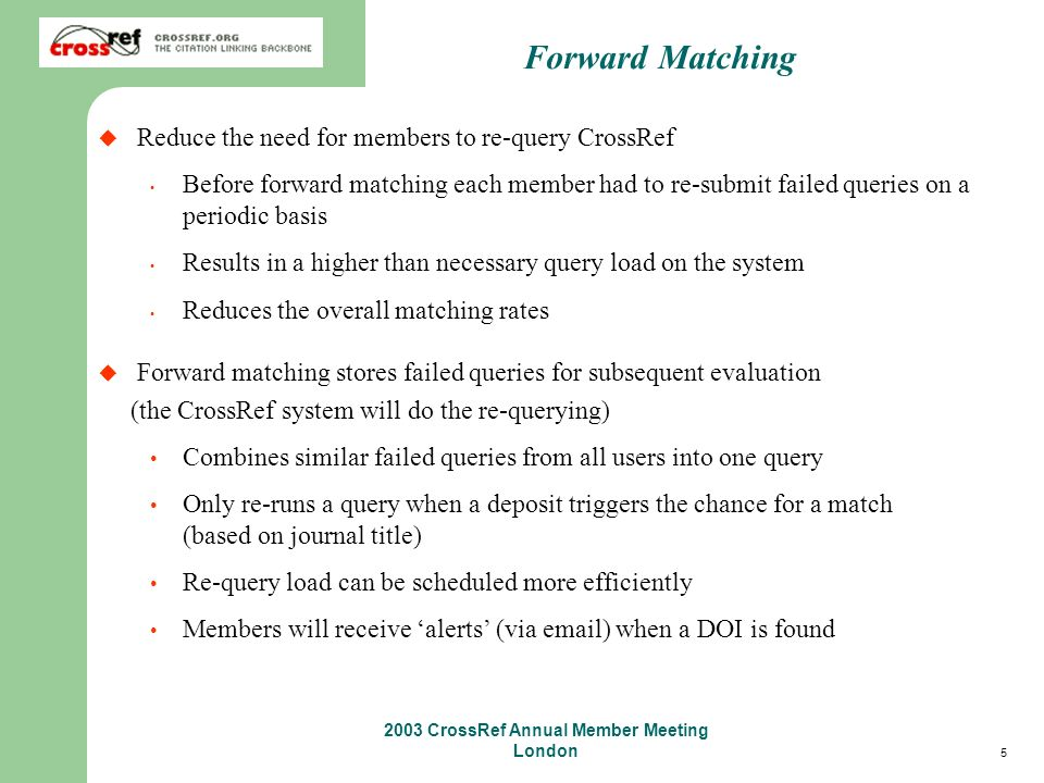 5 2003 CrossRef Annual Member Meeting London Forward Matching Reduce the need for members to re-query CrossRef Before forward matching each member had to re-submit failed queries on a periodic basis Results in a higher than necessary query load on the system Reduces the overall matching rates Forward matching stores failed queries for subsequent evaluation (the CrossRef system will do the re-querying) Combines similar failed queries from all users into one query Only re-runs a query when a deposit triggers the chance for a match (based on journal title) Re-query load can be scheduled more efficiently Members will receive alerts (via email) when a DOI is found
