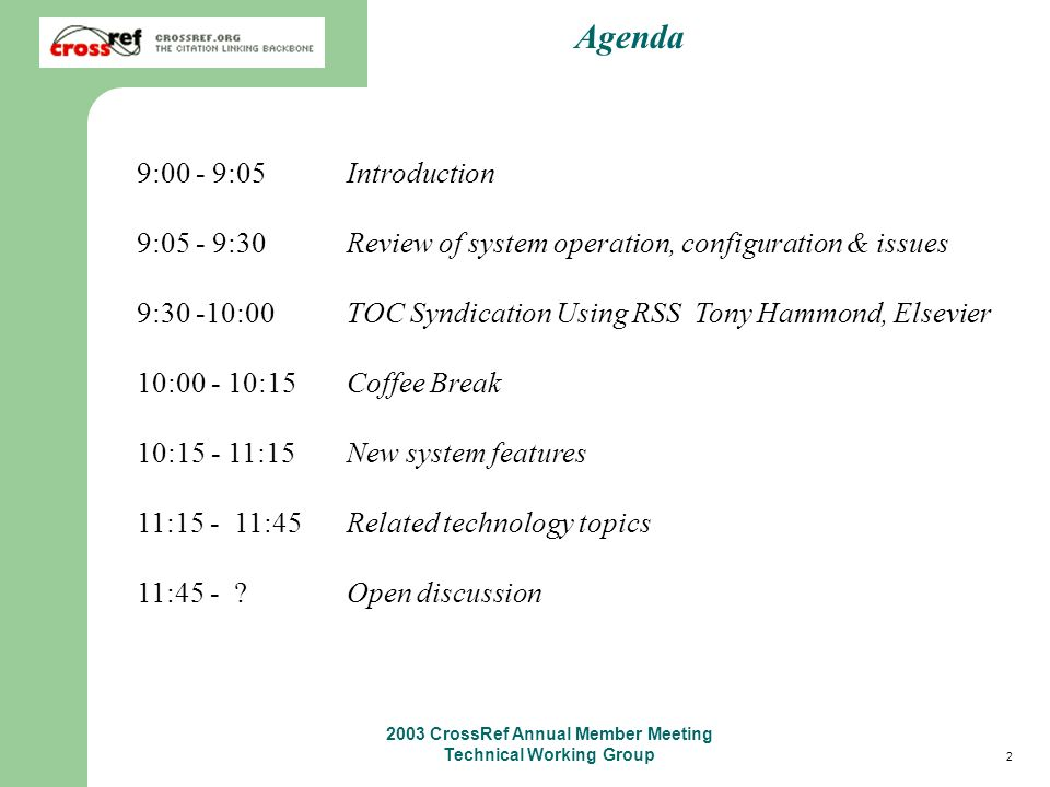 2 2003 CrossRef Annual Member Meeting Technical Working Group Agenda 9:00 - 9:05 Introduction 9:05 - 9:30 Review of system operation, configuration & issues 9:30 -10:00 TOC Syndication Using RSS Tony Hammond, Elsevier 10:00 - 10:15 Coffee Break 10:15 - 11:15 New system features 11:15 - 11:45 Related technology topics 11:45 - .
