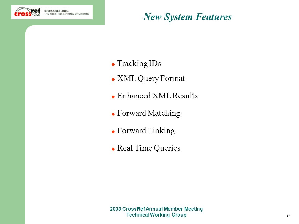27 2003 CrossRef Annual Member Meeting Technical Working Group New System Features Tracking IDs XML Query Format Enhanced XML Results Forward Matching Forward Linking Real Time Queries