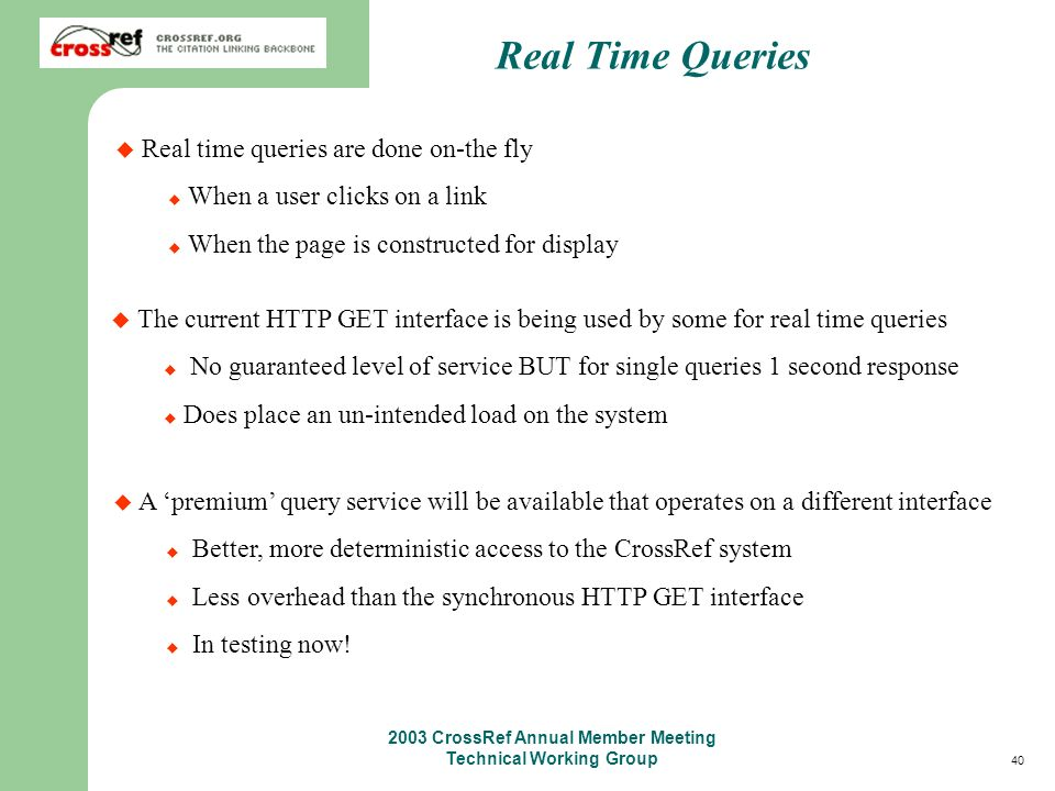 40 2003 CrossRef Annual Member Meeting Technical Working Group Real Time Queries Real time queries are done on-the fly When a user clicks on a link When the page is constructed for display The current HTTP GET interface is being used by some for real time queries No guaranteed level of service BUT for single queries 1 second response Does place an un-intended load on the system A premium query service will be available that operates on a different interface Better, more deterministic access to the CrossRef system Less overhead than the synchronous HTTP GET interface In testing now!