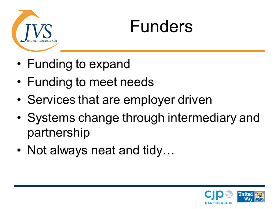 10 Funders Funding to expand Funding to meet needs Services that are employer driven Systems change through intermediary and partnership Not always neat and tidy…