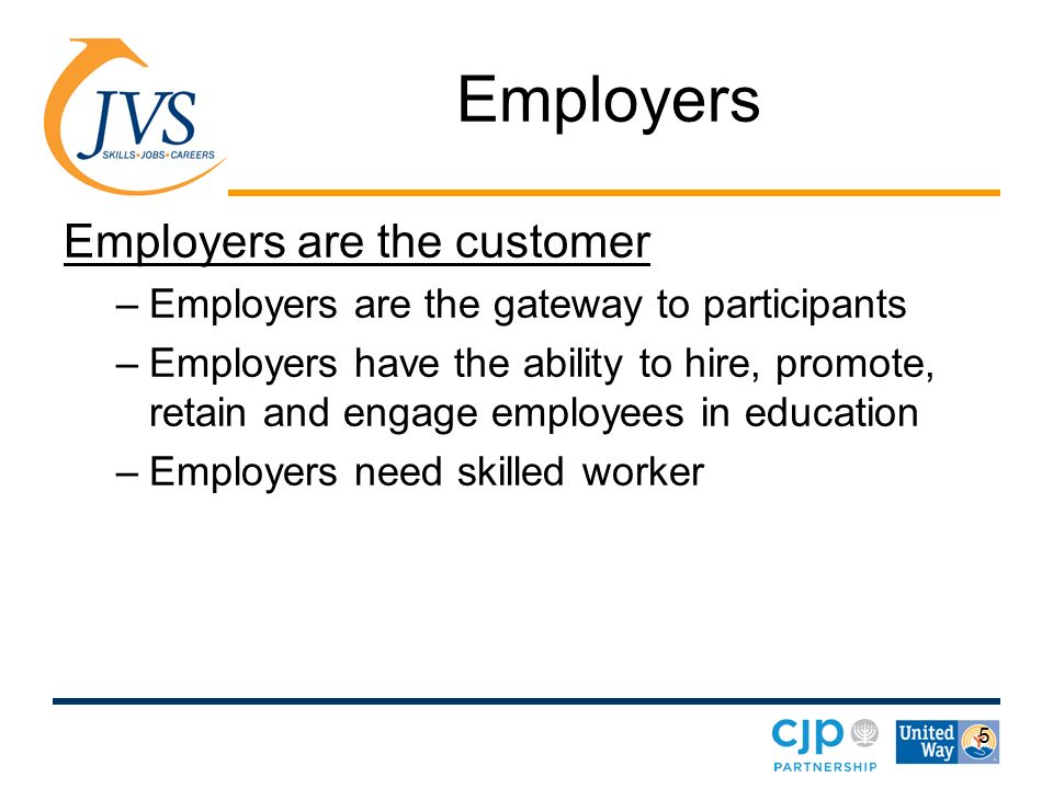 5 Employers Employers are the customer –Employers are the gateway to participants –Employers have the ability to hire, promote, retain and engage empl