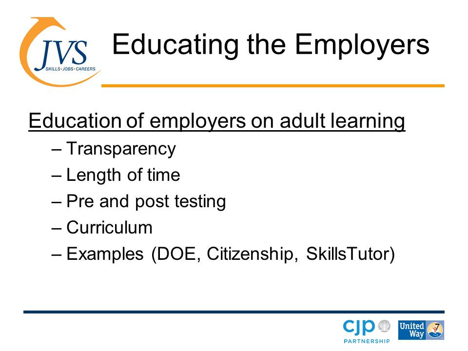 7 Educating the Employers Education of employers on adult learning –Transparency –Length of time –Pre and post testing –Curriculum –Examples (DOE, Citizenship, SkillsTutor)