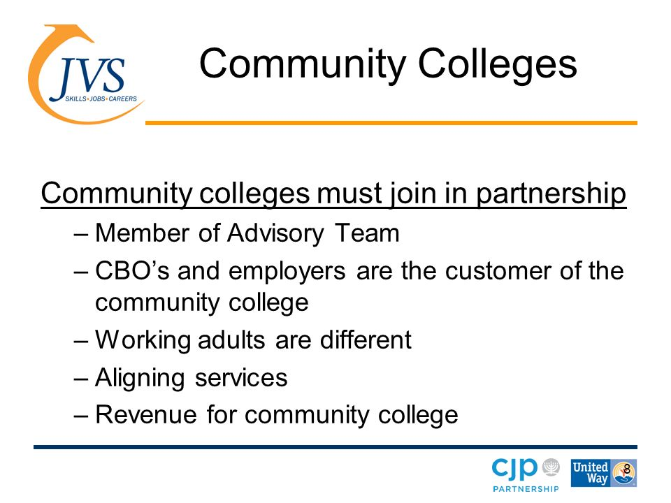 8 Community Colleges Community colleges must join in partnership –Member of Advisory Team –CBOs and employers are the customer of the community college –Working adults are different –Aligning services –Revenue for community college
