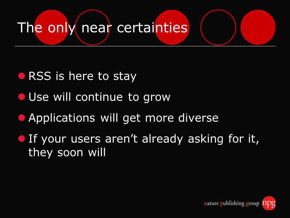 The only near certainties RSS is here to stay Use will continue to grow Applications will get more diverse If your users arent already asking for it, they soon will
