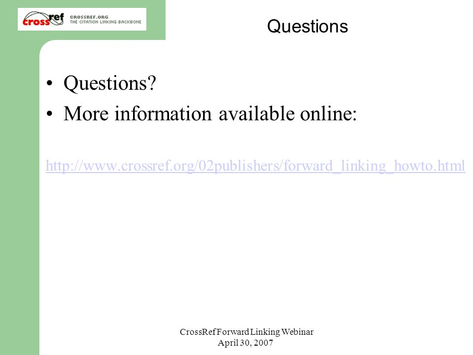 CrossRef Forward Linking Webinar April 30, 2007 Questions Questions? More information available online: http://www.crossref.org/02publishers/forward_l