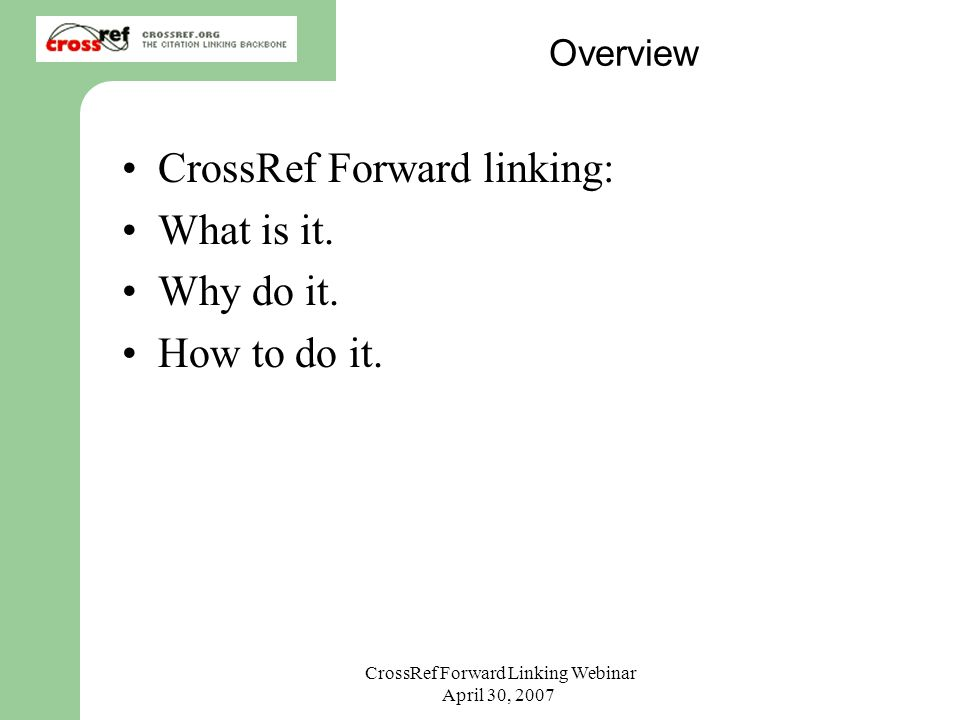 CrossRef Forward Linking Webinar April 30, 2007 Overview CrossRef Forward linking: What is it. Why do it. How to do it.