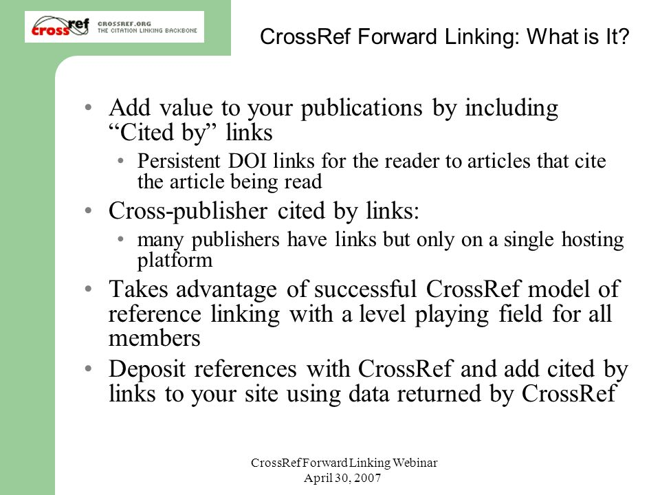 CrossRef Forward Linking Webinar April 30, 2007 CrossRef Forward Linking: What is It? Add value to your publications by including Cited by links Persi
