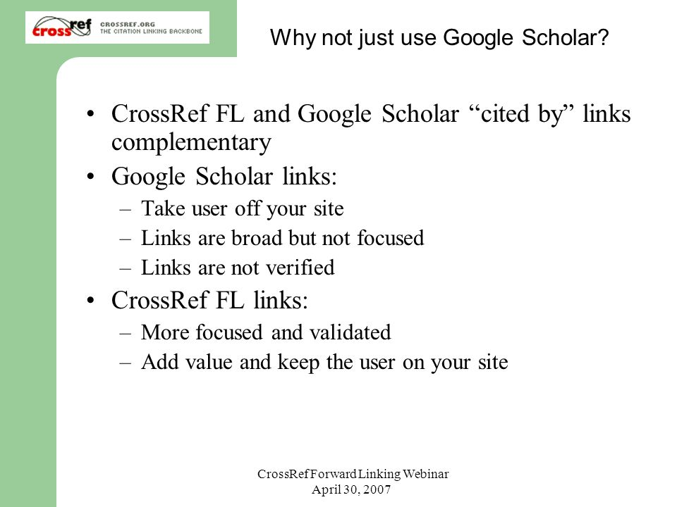 CrossRef Forward Linking Webinar April 30, 2007 Why not just use Google Scholar? CrossRef FL and Google Scholar cited by links complementary Google Sc