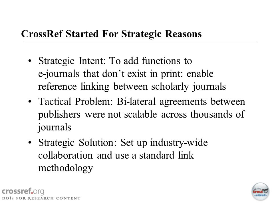 6 CrossRef Started For Strategic Reasons Strategic Intent: To add functions to e-journals that dont exist in print: enable reference linking between s