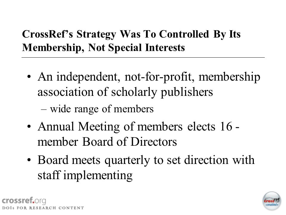 7 CrossRefs Strategy Was To Controlled By Its Membership, Not Special Interests An independent, not-for-profit, membership association of scholarly pu
