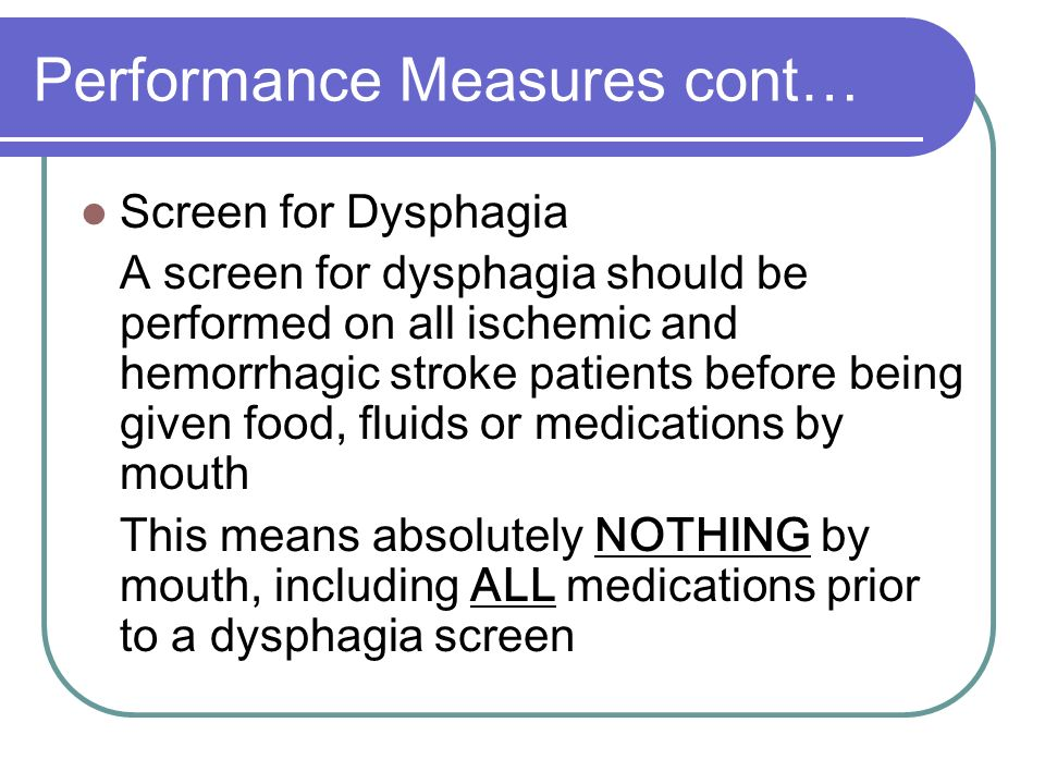 Performance Measures cont… Screen for Dysphagia A screen for dysphagia should be performed on all ischemic and hemorrhagic stroke patients before bein