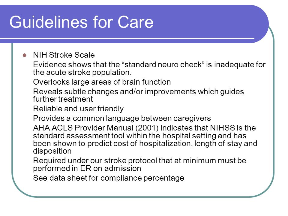 Guidelines for Care NIH Stroke Scale Evidence shows that the standard neuro check is inadequate for the acute stroke population. Overlooks large areas