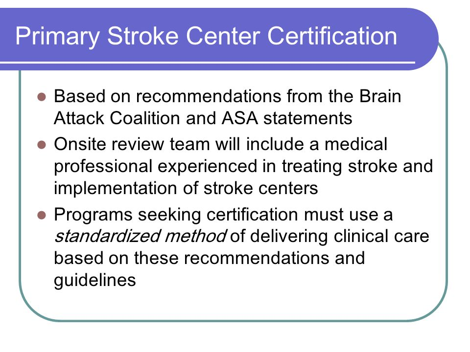 Primary Stroke Center Certification Based on recommendations from the Brain Attack Coalition and ASA statements Onsite review team will include a medi