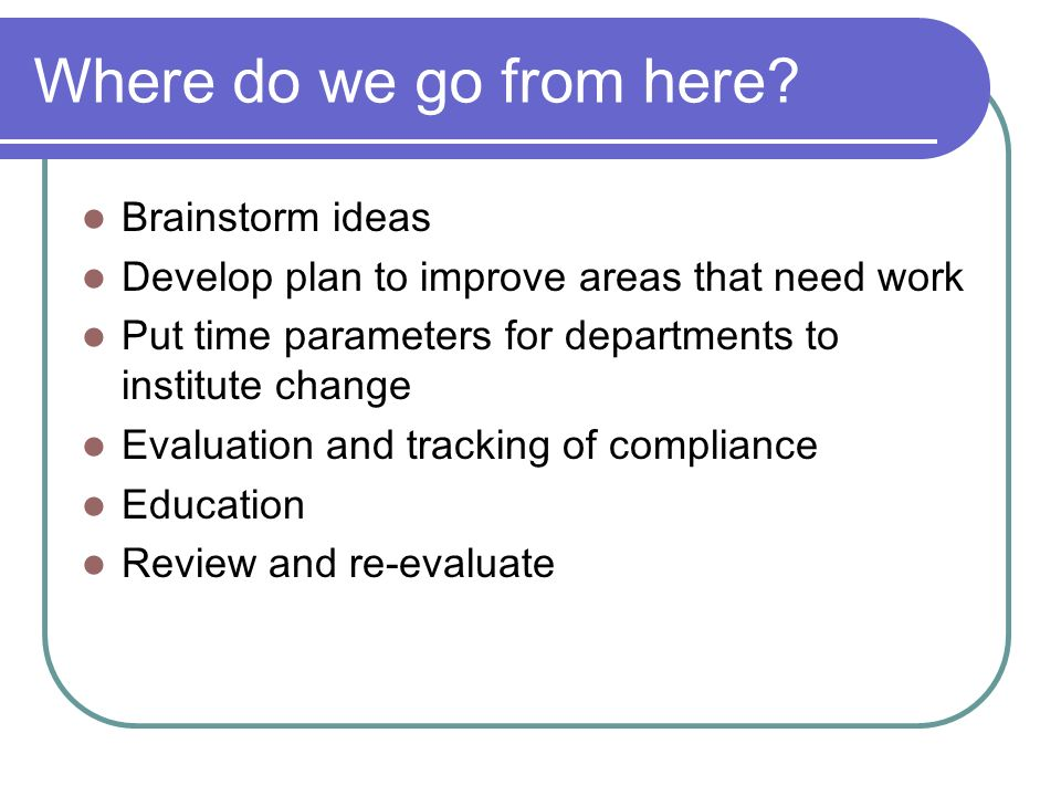 Where do we go from here? Brainstorm ideas Develop plan to improve areas that need work Put time parameters for departments to institute change Evalua