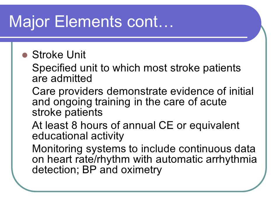 Major Elements cont… Stroke Unit Specified unit to which most stroke patients are admitted Care providers demonstrate evidence of initial and ongoing