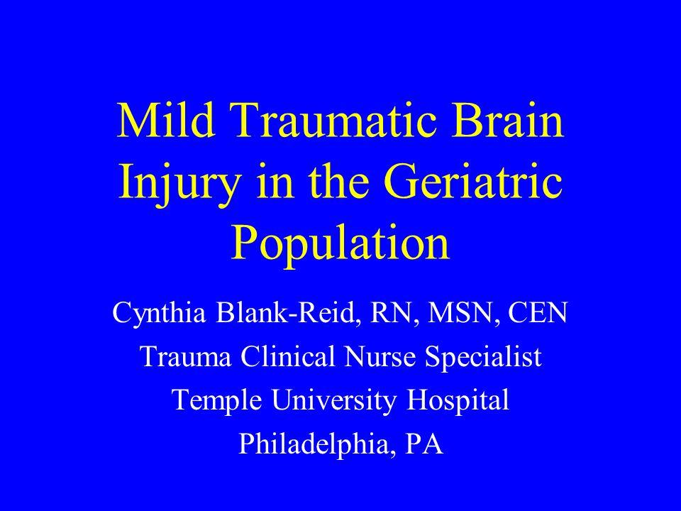 Mild Traumatic Brain Injury in the Geriatric Population Cynthia Blank-Reid, RN, MSN, CEN Trauma Clinical Nurse Specialist Temple University Hospital Philadelphia, PA