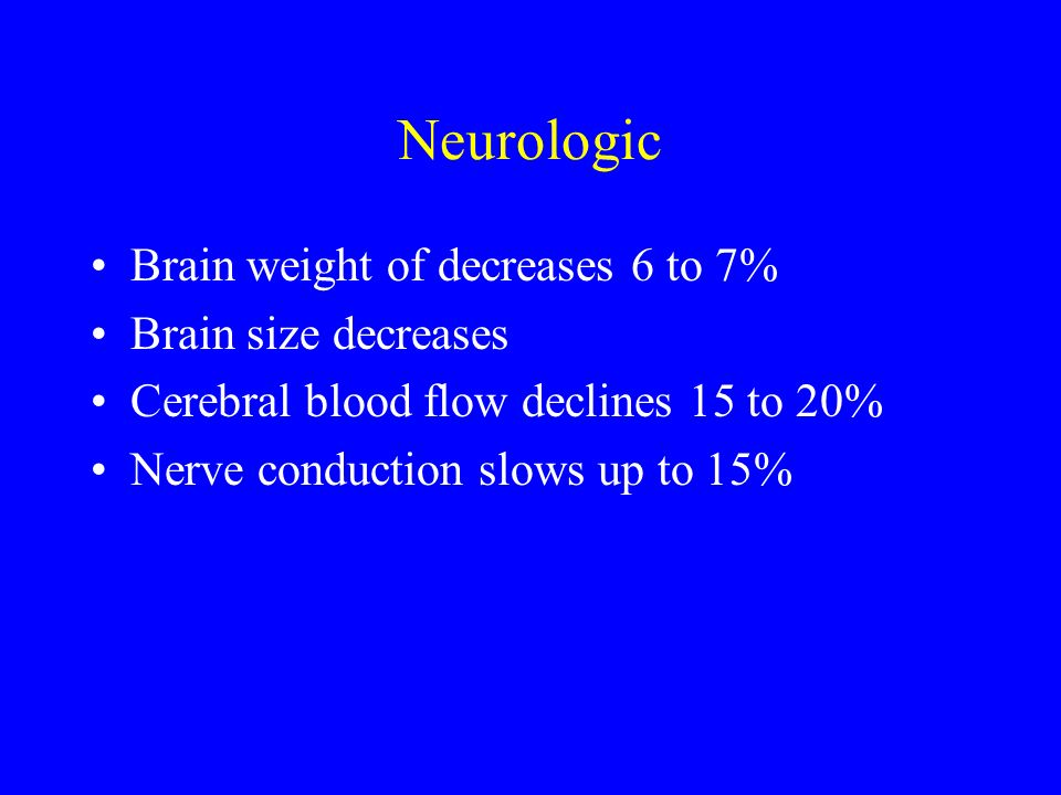 Neurologic Brain weight of decreases 6 to 7% Brain size decreases Cerebral blood flow declines 15 to 20% Nerve conduction slows up to 15%