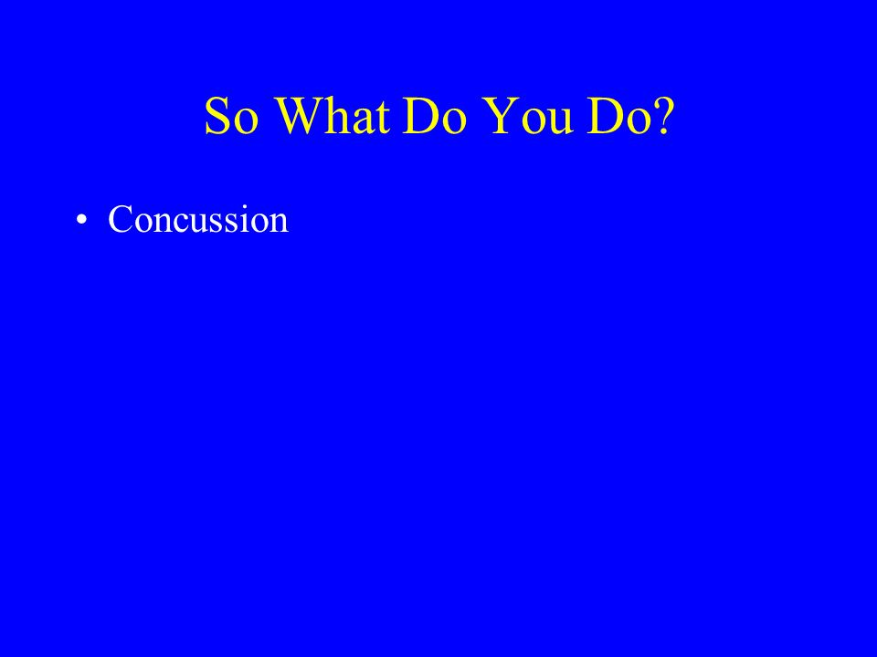 So What Do You Do? Concussion