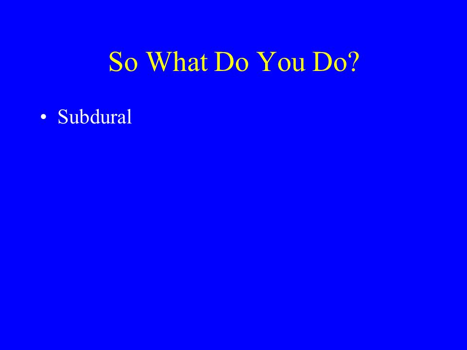 So What Do You Do? Subdural