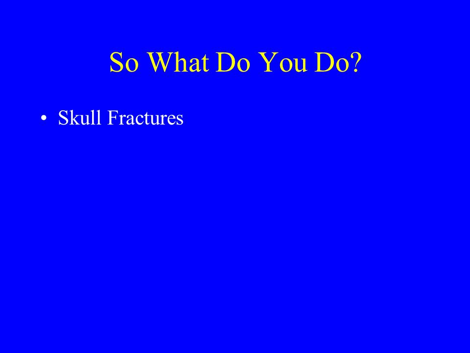 So What Do You Do? Skull Fractures