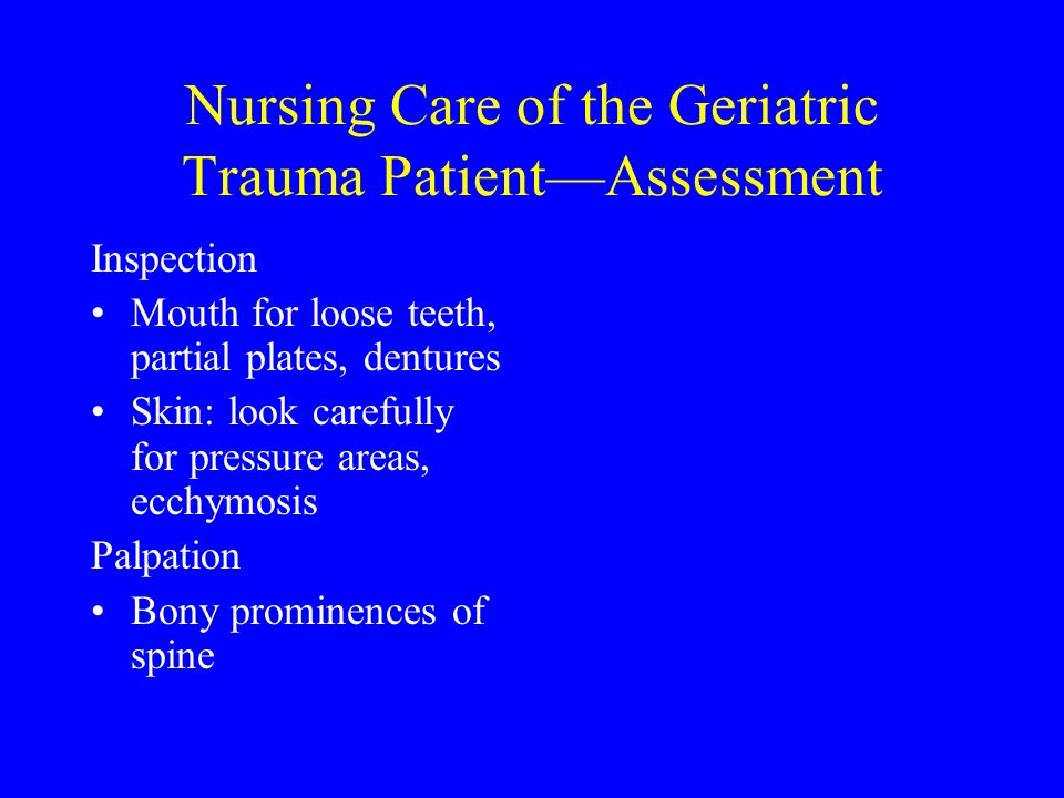 Nursing Care of the Geriatric Trauma PatientAssessment Inspection Mouth for loose teeth, partial plates, dentures Skin: look carefully for pressure ar