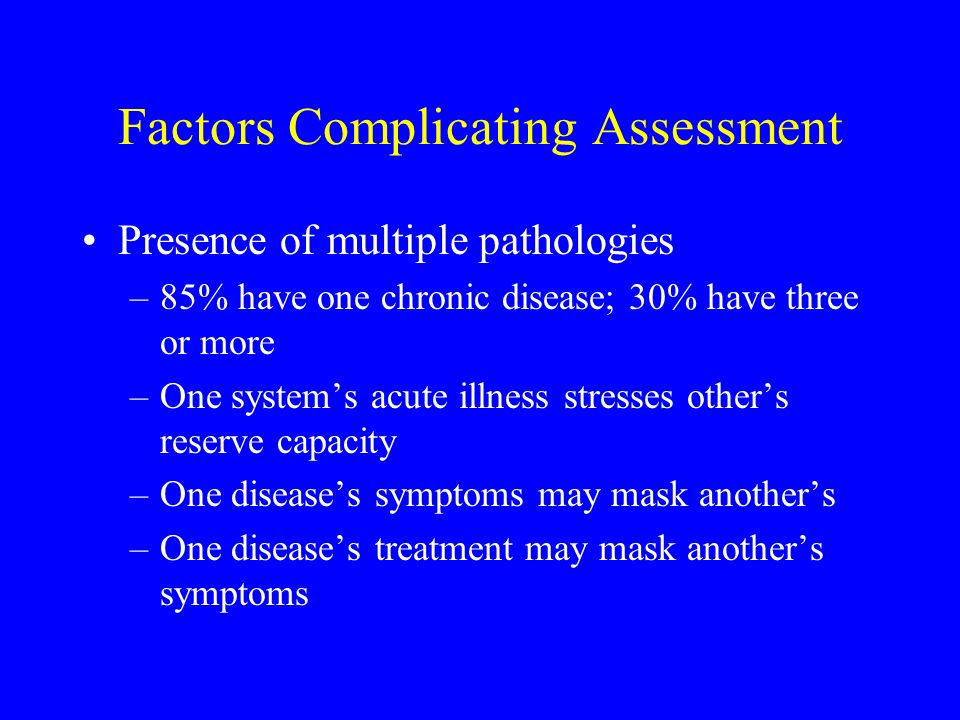 Factors Complicating Assessment Presence of multiple pathologies –85% have one chronic disease; 30% have three or more –One systems acute illness stre