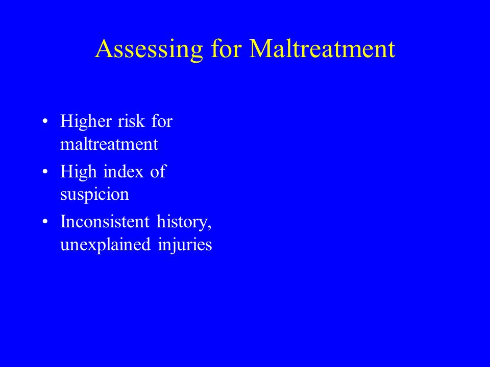 Assessing for Maltreatment Higher risk for maltreatment High index of suspicion Inconsistent history, unexplained injuries